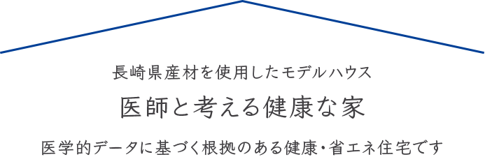 長崎県産材を使用したモデルハウス 医師と考える健康な家 医学的データに基づく根拠のある健康・省エネ住宅です